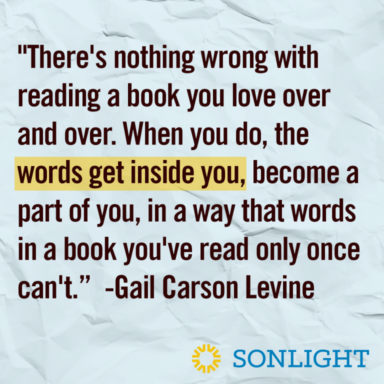 "Quote about reading •""There's nothing wrong with reading a book you love over and over. When you do, the words get inside you, become a part of you, in a way that words in a book you've read only once can't."" Gail Carson Levine"