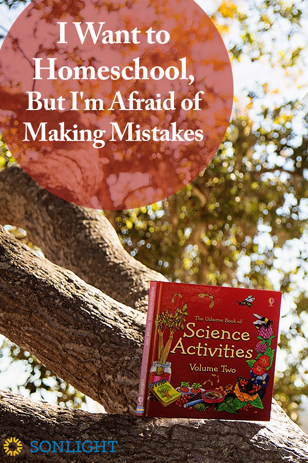 I Want to Homeschool, But I'm Afraid of Making Mistakes • homeschool fears