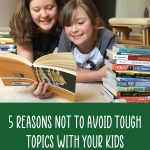 5 Reasons Not to Avoid Tough Topics with Your Kids